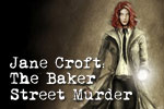 Help Jane Croft solve the case of the Baker Street Murder, and uncover a murder conspiracy! Play Jane Croft: The Baker Street Murder today!