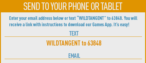 Send to your phone or tablet. Enter your email address below or text WILDTANGENT to 63848. You will receive a link with instructions to download our Games App. It's easy!